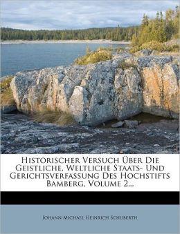 Historischer Versuch Uber Die Geistliche, Weltliche Staats- Und Gerichtsverfassung Des Hochstifts Bamberg, Volume 2...
