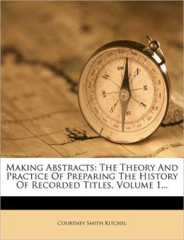 Making Abstracts: The Theory and Practice of Preparing the History of Recorded Titles, Volume 1...