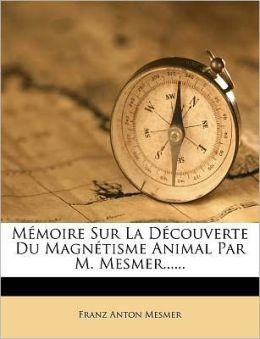 Memoire Sur La Decouverte Du Magnetisme Animal Par M. Mesmer......