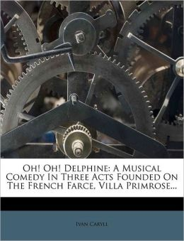 Oh! Oh! Delphine: A Musical Comedy in Three Acts Founded on the French Farce, Villa Primrose...