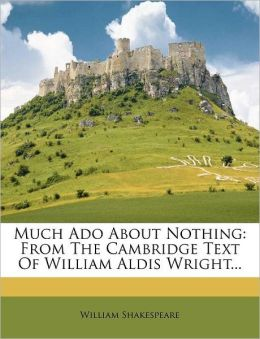 Much ADO about Nothing: From the Cambridge Text of William Aldis Wright...