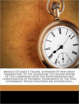 Message of James F. Fielder, Governor of New Jersey: Transmitting to the Legislature the Second Report of the Commission Upon the Reorganization and C