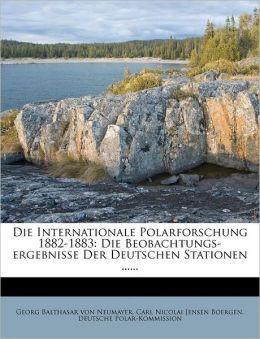 Die Internationale Polarforschung 1882-1883: Die Beobachtungs-Ergebnisse Der Deutschen Stationen ......