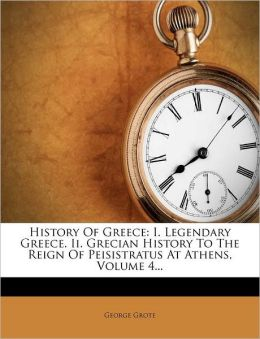 History Of Greece: I. Legendary Greece. Ii. Grecian History To The Reign Of Peisistratus At Athens, Volume 4...