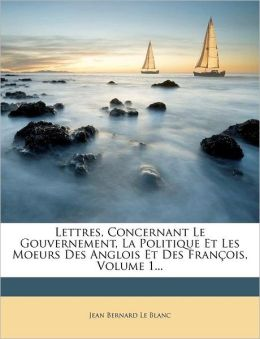 Lettres, Concernant Le Gouvernement, La Politique Et Les Moeurs Des Anglois Et Des Fran ois, Volume 1...