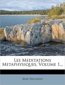 Les Meditations Metaphysiques, Volume 1...