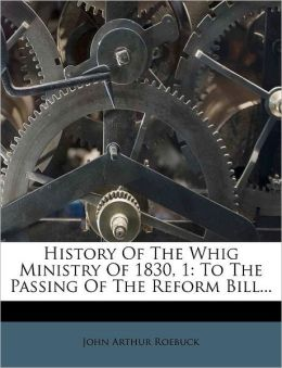History Of The Whig Ministry Of 1830, 1: To The Passing Of The Reform Bill...