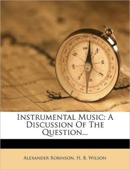 Instrumental Music: A Discussion Of The Question...