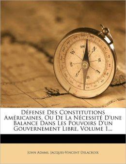D fense Des Constitutions Am ricaines, Ou De La N cessit D'une Balance Dans Les Pouvoirs D'un Gouvernement Libre, Volume 1...