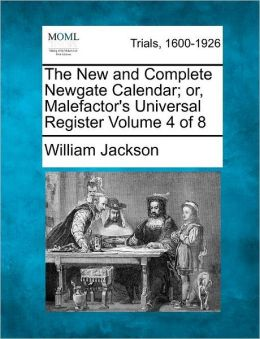 The New and Complete Newgate Calendar; or, Malefactor's Universal Register Volume 4 of 8