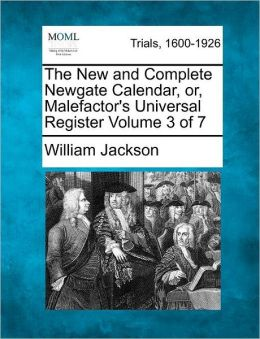 The New and Complete Newgate Calendar, or, Malefactor's Universal Register Volume 3 of 7