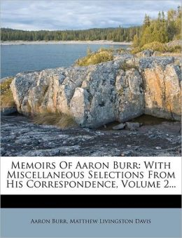 Memoirs Of Aaron Burr: With Miscellaneous Selections From His Correspondence, Volume 2...