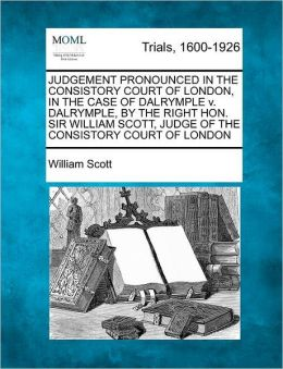 JUDGEMENT PRONOUNCED IN THE CONSISTORY COURT OF LONDON, IN THE CASE OF DALRYMPLE v. DALRYMPLE, BY THE RIGHT HON. SIR WILLIAM SCOTT, JUDGE OF THE CONSISTORY COURT OF LONDON