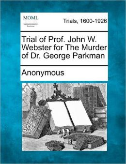 Trial of Prof. John W. Webster for The Murder of Dr. George Parkman