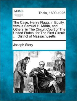The Case, Henry Flagg, in Equity, versus Samuel H. Mann, and Others, in The Circuit Court of The United States, for The First Circuit ... District of Massachusetts