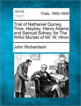Trial of Nathaniel Quiney, Thos. Heytrey, Henry Adams and Samuel Sidney, for The Wilful Murder of Mr. W. Hiron
