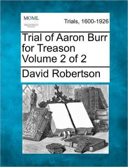 Trial of Aaron Burr for Treason Volume 2 of 2