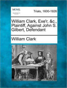 William Clark, Exe'r, &c., Plaintiff, Against John S. Gilbert, Defendant