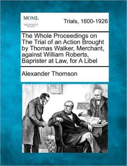 The Whole Proceedings on The Trial of an Action Brought by Thomas Walker, Merchant, against William Roberts, Baprister at Law, for A Libel