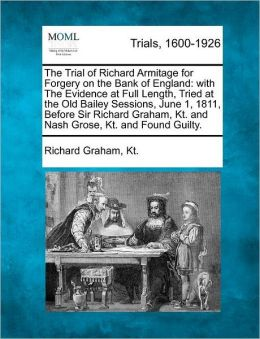 The Trial of Richard Armitage for Forgery on the Bank of England: with The Evidence at Full Length, Tried at the Old Bailey Sessions, June 1, 1811, Before Sir Richard Graham, Kt. and Nash Grose, Kt. and Found Guilty.