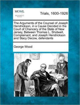 The Arguments of the Counsel of Joseph Hendrickson, in a Cause Decided in the Court of Chancery of the State of New Jersey, Between Thomas L. Shotwell, Complainant, and Joseph Hendrickson and Stacy Decow, defendants