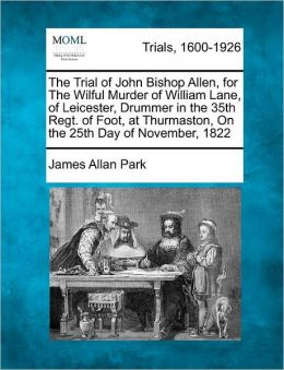 The Trial of John Bishop Allen, for The Wilful Murder of William Lane, of Leicester, Drummer in the 35th Regt. of Foot, at Thurmaston, On the 25th Day of November, 1822