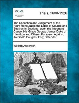 The Speeches and Judgement of the Right Honourable the Lords of Council and Session in Scotland, upon the important Cause, His Grace George-James Duke of Hamilton and Others, Pursuers; Against Archibald Douglas, Esq; Defender