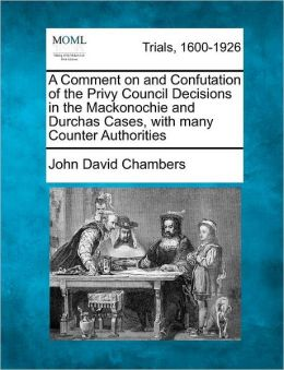 A Comment on and Confutation of the Privy Council Decisions in the Mackonochie and Durchas Cases, with many Counter Authorities
