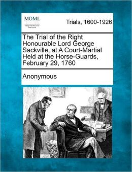 The Trial of the Right Honourable Lord George Sackville, at A Court-Martial Held at the Horse-Guards, February 29, 1760