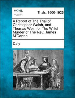 A Report of The Trial of Christopher Walsh, and Thomas Weir, for The Wilful Murder of The Rev. James M'Cartan
