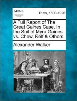 A Full Report of The Great Gaines Case, In the Suit of Myra Gaines vs. Chew, Relf & Others