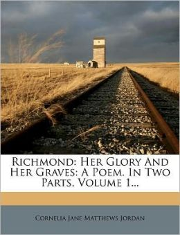 Richmond: Her Glory And Her Graves: A Poem. In Two Parts, Volume 1...