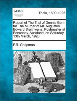Report of The Trial of Dennis Gunn for The Murder of Mr. Augustus Edward Braithwaite, Postmaster at Ponsonby, Auckland, on Saturday, 13th March, 1920