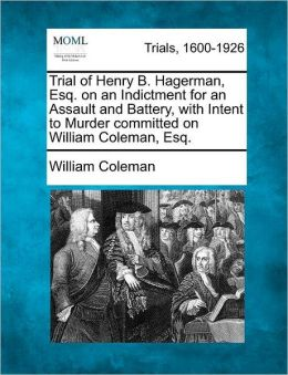 Trial of Henry B. Hagerman, Esq. on an Indictment for an Assault and Battery, with Intent to Murder committed on William Coleman, Esq.