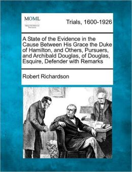 A State of the Evidence in the Cause Between His Grace the Duke of Hamilton, and Others, Pursuers, and Archibald Douglas, of Douglas, Esquire, Defender with Remarks
