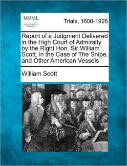 Report of a Judgment Delivered in the High Court of Admiralty by the Right Hon. Sir William Scott, in the Case of The Snipe, and Other American Vessels