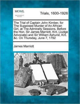 The Trial of Captain John Kimber, for The Supposed Murder of An African Girl, at The Admiralty Sessions, Before the Hon. Sir James Marriott, Knt, (Judge Advocate) and Sir William Ashurst, Knt. &c. On Thursday, June 7, 1792