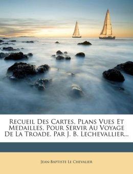 Recueil Des Cartes, Plans Vues Et Medailles, Pour Servir Au Voyage De La Troade. Par J. B. Lechevallier...