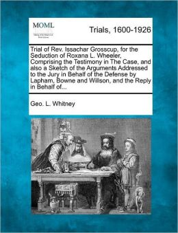 Trial of Rev. Issachar Grosscup, for the Seduction of Roxana L. Wheeler, Comprising the Testimony in The Case, and also a Sketch of the Arguments Addressed to the Jury in Behalf of the Defense by Lapham, Bowne and Willson, and the Reply in Behalf of...