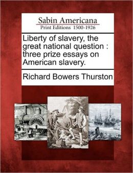 Liberty of slavery, the great national question: three prize essays on American slavery.