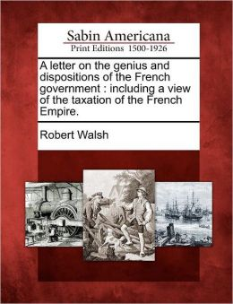 A letter on the genius and dispositions of the French government: including a view of the taxation of the French Empire.