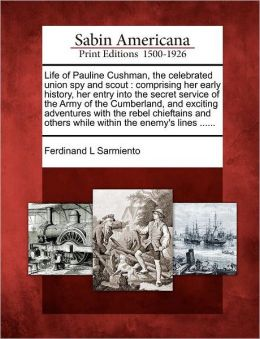 Life of Pauline Cushman, the celebrated union spy and scout: comprising her early history, her entry into the secret service of the Army of the Cumberland, and exciting adventures with the rebel chieftains and others while within the enemy's lines ......