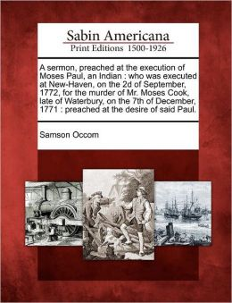 A sermon, preached at the execution of Moses Paul, an Indian: who was executed at New-Haven, on the 2d of September, 1772, for the murder of Mr. Moses Cook, late of Waterbury, on the 7th of December, 1771 : preached at the desire of said Paul.