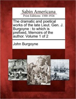 The dramatic and poetical works of the late Lieut. Gen. J. Burgoyne: to which is prefixed, Memoirs of the author. Volume 1 of 2