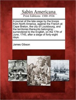 A journal of the late siege by the troops from North America, against the French at Cape Breton, the city of Louisbourg, and the territories thereunto belonging: surrendered to the English, on the 17th of June, 1745, after a siege of forty-eight days.
