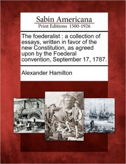 The foederalist: a collection of essays, written in favor of the new Constitution, as agreed upon by the Foederal convention, September 17, 1787.