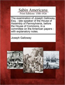 The examination of Joseph Galloway, Esq.: late speaker of the House of Assembly of Pennsylvania, before the House of Commons, in a committee on the American papers : with explanatory notes.
