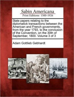 State papers relating to the diplomatick transactions between the American and French governments, from the year 1793, to the conclusion of the Convention, on the 30th of September, 1800. Volume 3 of 3
