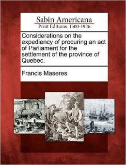 Considerations on the expediency of procuring an act of Parliament for the settlement of the province of Quebec.