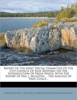 Report Of The Joint Special Committee Of The City Council Of New Bedford: On The Introduction Of Fresh Water, With The Report Of Wm. J. Mcalpine ... The Analysis Of Prof. Chace...